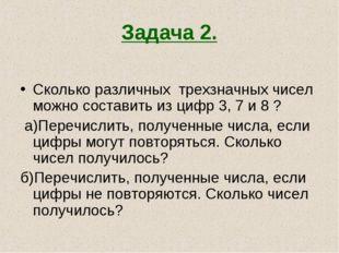 Задача 2. Сколько различных трехзначных чисел можно составить из цифр 3, 7 и