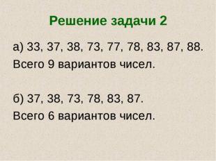 Решение задачи 2 а) 33, 37, 38, 73, 77, 78, 83, 87, 88. Всего 9 вариантов чис