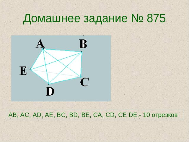Домашнее задание № 875 AB, AC, AD, AE, BC, BD, BE, CA, CD, CE DE.- 10 отрезков