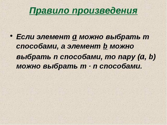 Правило произведения Если элемент a можно выбрать m способами, а элемент b мо...