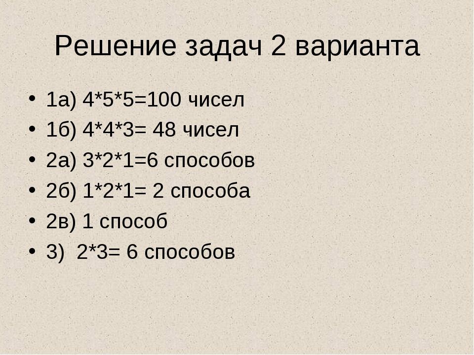 Решение задач 2 варианта 1а) 4*5*5=100 чисел 1б) 4*4*3= 48 чисел 2а) 3*2*1=6...