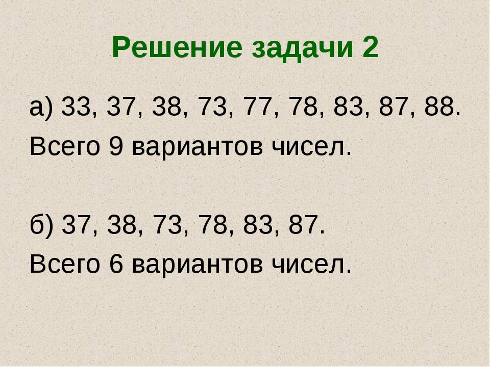 Решение задачи 2 а) 33, 37, 38, 73, 77, 78, 83, 87, 88. Всего 9 вариантов чис...