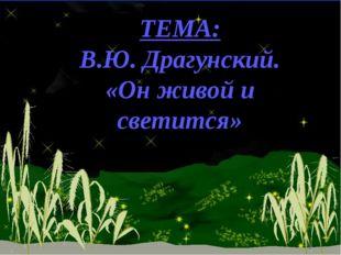 ТЕМА: В.Ю. Драгунский. «Он живой и светится» *