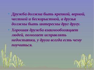 Дружба должна быть крепкой, верной, честной и бескорыстной, а друзья должны б