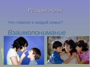 Реакция мамы Что главное в каждой семье? Взаимопонимание