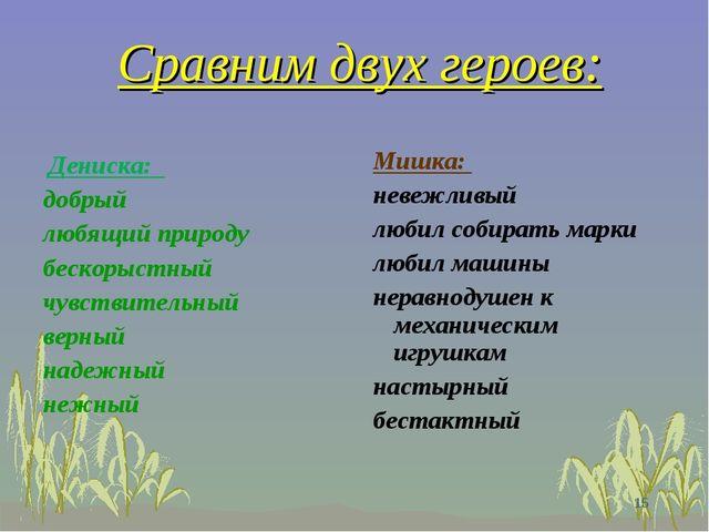 Сравним двух героев: Дениска: добрый любящий природу бескорыстный чувствитель...