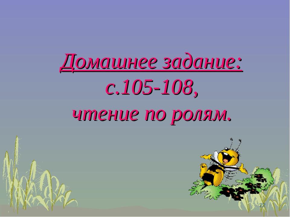 Домашнее задание: с.105-108, чтение по ролям. *