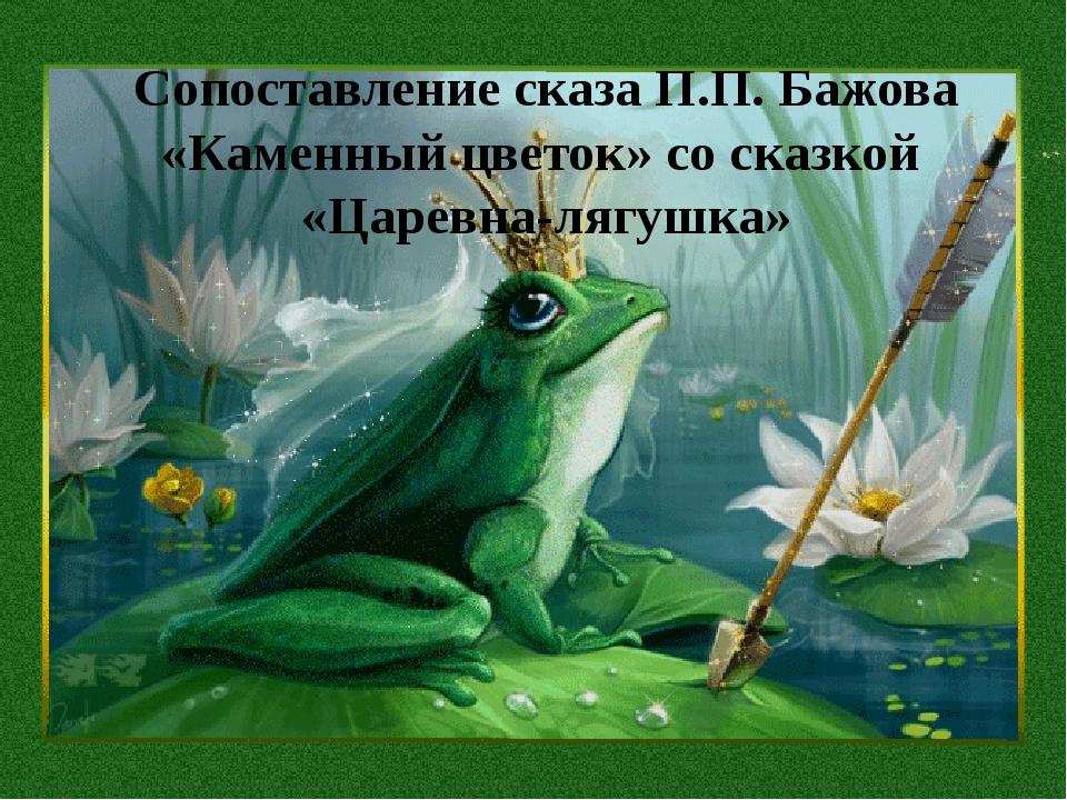 Сопоставление сказа П.П. Бажова «Каменный цветок» со сказкой «Царевна-лягушка»