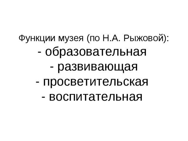 Функции музея (по Н.А. Рыжовой): - образовательная - развивающая - просветите...