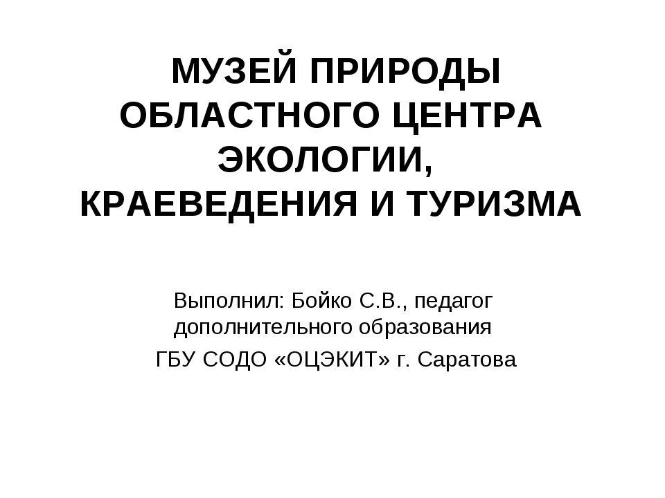 МУЗЕЙ ПРИРОДЫ ОБЛАСТНОГО ЦЕНТРА ЭКОЛОГИИ, КРАЕВЕДЕНИЯ И ТУРИЗМА Выполнил: Бо...