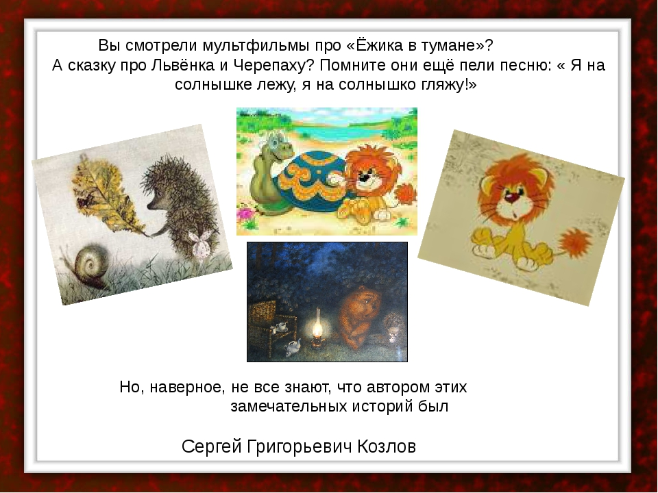 Вы смотрели мультфильмы про «Ёжика в тумане»? А сказку про Львёнка и Черепах...