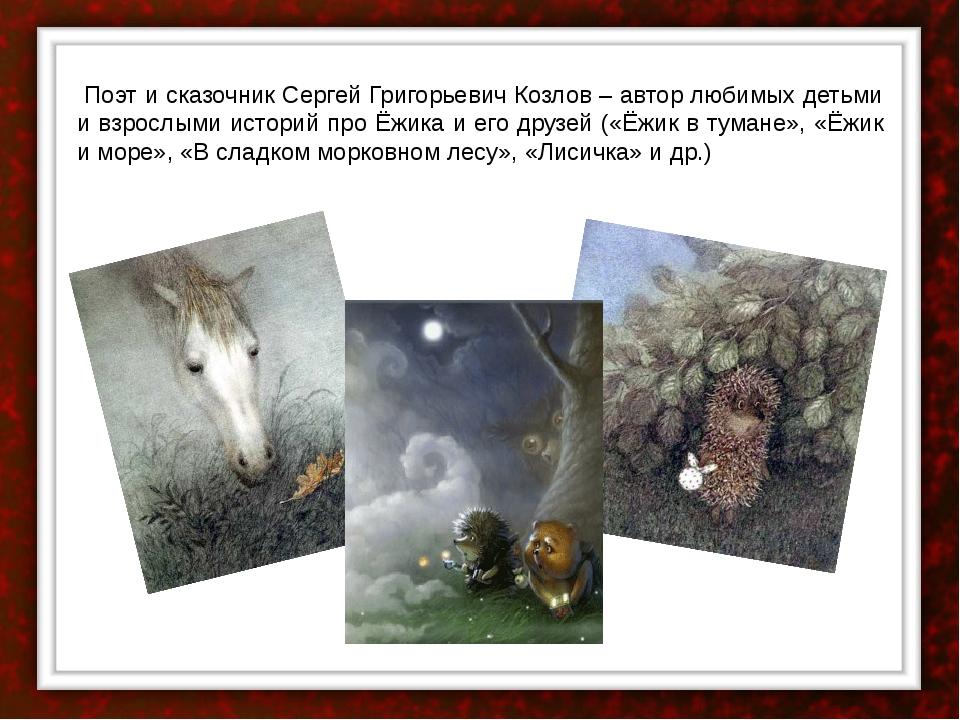 Поэт и сказочник Сергей Григорьевич Козлов – автор любимых детьми и взрослым...