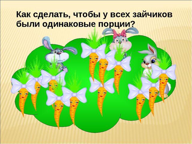 Как сделать, чтобы у всех зайчиков были одинаковые порции?