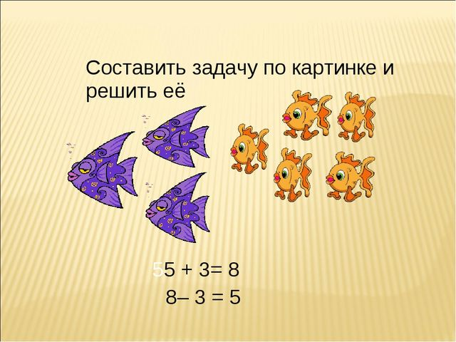 Составить задачу по картинке и решить её 55 + 3= 8 8– 3 = 5