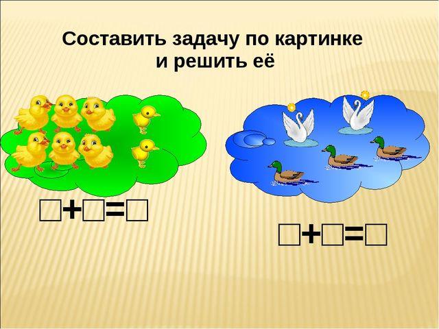 Составить задачу по картинке и решить её □+□=□ □+□=□