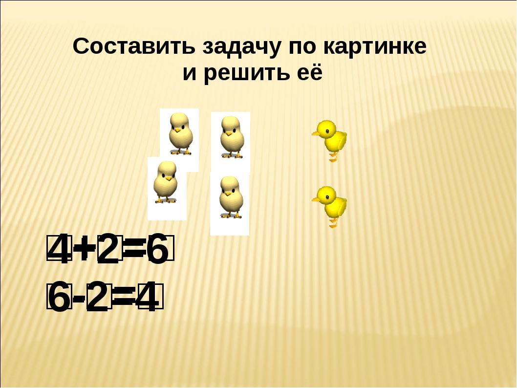 Составить задачу по картинке и решить её □+□=□ □-□=□ 4+2=6 6-2=4