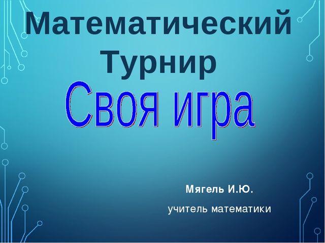 Мягель И.Ю. учитель математики Математический Турнир