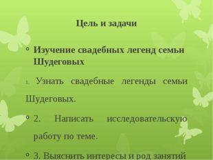 Цель и задачи Изучение свадебных легенд семьи Шудеговых 1. Узнать свадебные л