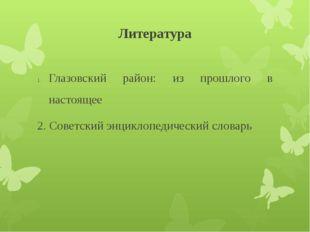 Литература Глазовский район: из прошлого в настоящее 2. Советский энциклопеди