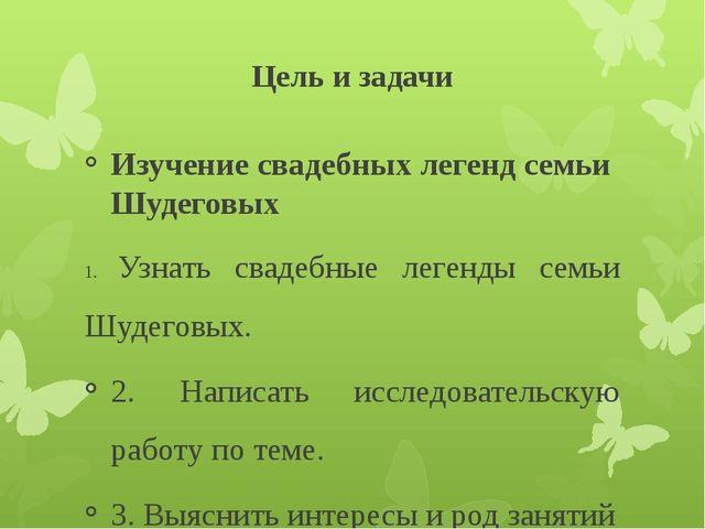 Цель и задачи Изучение свадебных легенд семьи Шудеговых 1. Узнать свадебные л...