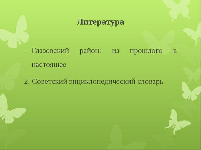 Литература Глазовский район: из прошлого в настоящее 2. Советский энциклопеди...