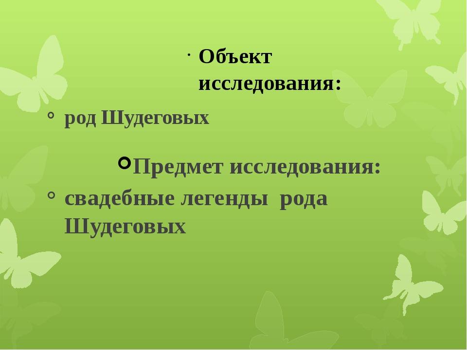 Объект исследования: род Шудеговых Предмет исследования: свадебные легенды ро...