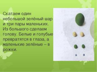 Скатаем один небольшой зелёный шар и три пары маленьких. Из большого сделаем