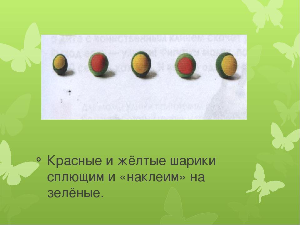 Красные и жёлтые шарики сплющим и «наклеим» на зелёные.