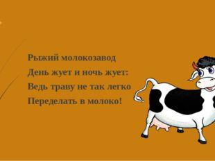 Рыжий молокозавод День жует и ночь жует: Ведь траву не так легко Переделать