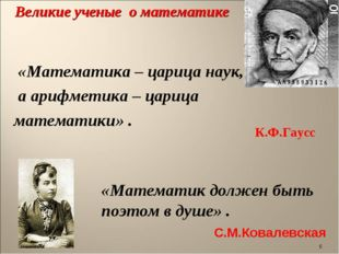 * Великие ученые о математике «Математика – царица наук, а арифметика – цариц
