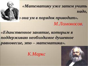 * «Математику уже затем учить надо, что она ум в порядок приводит». М.Ломонос