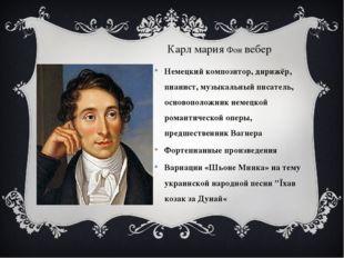 Карл мария Фон вебер Немецкий композитор, дирижёр, пианист, музыкальный писа