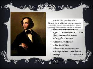 Я́коб Лю́двиг Фе́ликс Мендельсо́н Барто́льди—немецкий