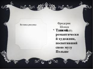 Фридерик  Шопен (1810 -1849) Тонкий романтический художник, посвятивший свою