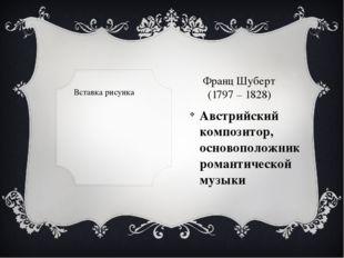 Франц Шуберт (1797 – 1828) Австрийский композитор, основоположник романтичес
