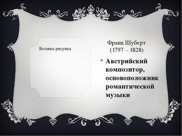 Франц Шуберт (1797 – 1828) Австрийский композитор, основоположник романтичес...