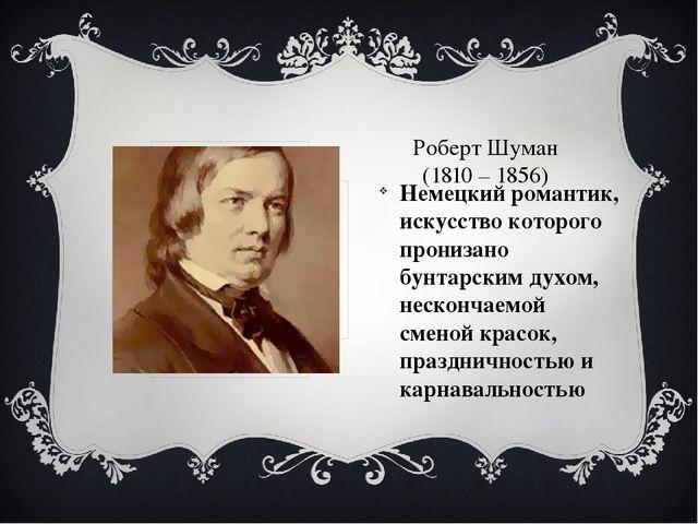 Роберт Шуман (1810 – 1856) Немецкий романтик, искусство которого пронизано б...