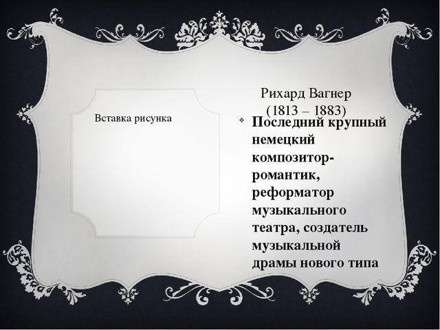 Рихард Вагнер (1813 – 1883) Последний крупный немецкий композитор-романтик,...