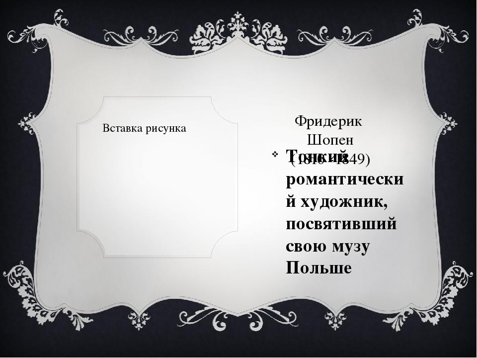 Фридерик  Шопен (1810 -1849) Тонкий романтический художник, посвятивший свою...
