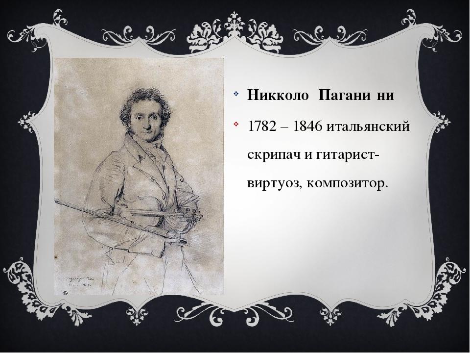 Никколо́ Пагани́ни  Никколо́ Пагани́ни  1782 – 1846 итальянский скрипач и г...