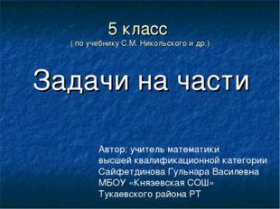 5 класс ( по учебнику С.М. Никольского и др.) Задачи на части Автор: учитель