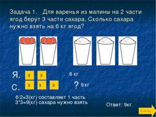Задача 1. Для варенья из малины на 2 части ягод берут 3 части сахара. Сколько