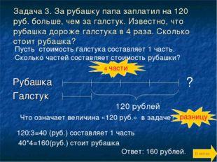 Задача 3. За рубашку папа заплатил на 120 руб. больше, чем за галстук. Извест