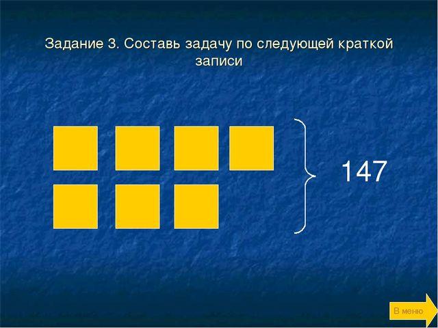 Задание 3. Составь задачу по следующей краткой записи 147 В меню