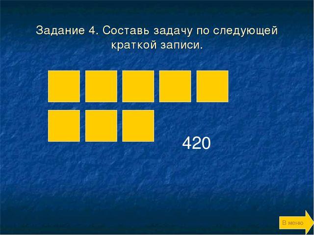 Задание 4. Составь задачу по следующей краткой записи. 420 В меню