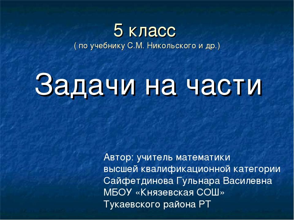 5 класс ( по учебнику С.М. Никольского и др.) Задачи на части Автор: учитель...