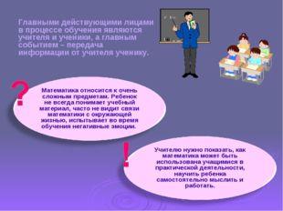 Главными действующими лицами в процессе обучения являются учителя и ученики,