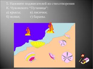 """5. Назовите поджигателей из стихотворения К. Чуковского """"Путаница"""": а) крысы;"""