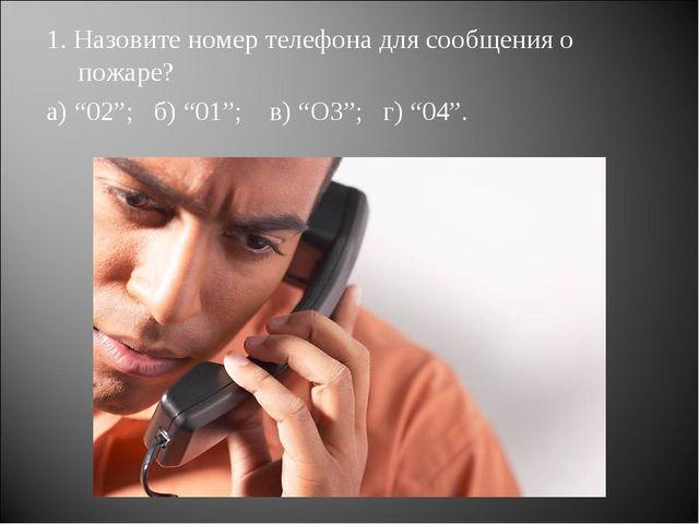 """1. Назовите номер телефона для сообщения о пожаре? а) """"02""""; б) """"01""""; в) """"ОЗ"""";..."""