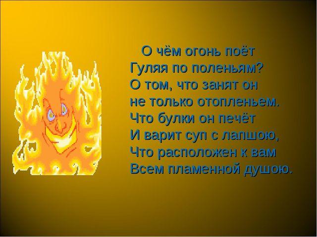 О чём огонь поёт Гуляя по поленьям? О том, что занят он не только отопленьем...